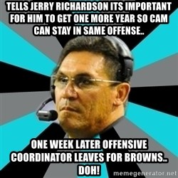 Stoic Ron - Tells jerry richardson its important for him to get one more year so cam can Stay in same offense.. One week later offensive coordinator leaves for browns.. Doh!