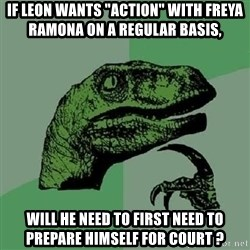 "Philosoraptor - if leon wants ""action"" with freya ramona on a regular basis, will he need to first need to prepare himself for court ?"