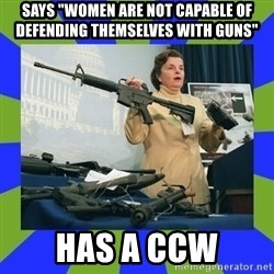 """Dianne Feinstein - says """"women are not capable of defending themselves with guns"""" has a ccw"""