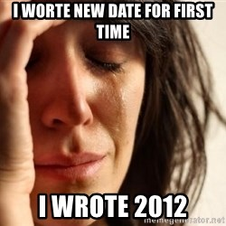 First World Problems - i worte new date for first time i wrote 2012