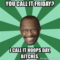 Herman Cain - YOU CALL IT FRIDAY? I CALL IT HOOPS DAY, BITCHES.