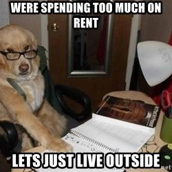 Financial advisor dog - WERE SPENDING TOO MUCH ON RENT LETS JUST LIVE OUTSIDE