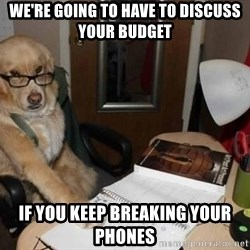 Financial advisor dog - We're going to have to discuss your budget if you keep breaking your phones
