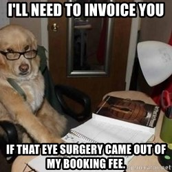 Financial advisor dog - I'LL NEED TO INVOICE YOU IF THAT EYE SURGERY CAME OUT OF MY BOOKING FEE.