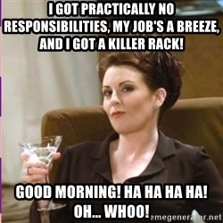 Karen Walker - I got practically no responsibilities, my job's a breeze, and I got a killer rack!  GOOD MORNING! HA HA HA HA! OH... WHOO!