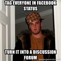 Scumbag Steve - tag everyone in facebook status turn it into a discussion forum