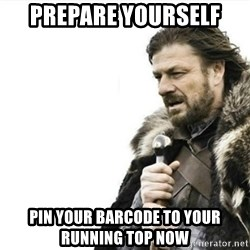 Prepare yourself - Prepare yourself Pin your barcode to your running top now