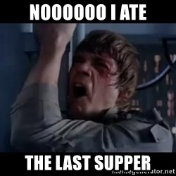 Luke skywalker nooooooo - noooooo i ate the last supper