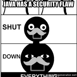 Shut Down Everything - Java has a security flaw
