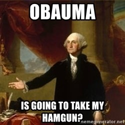 george washington - OBAUMA is going to take my hamgun?