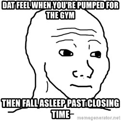 dat feel - Dat feel when you're pumped for the gym then fall asleep past closing time