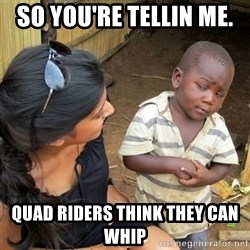 skeptical black kid - SO YOU'RE TELLIN ME.  QUAD RIDERS THINK THEY CAN WHIP