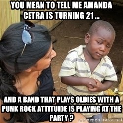 skeptical black kid - You mean to tell me Amanda Cetra is turning 21 ... and a band that plays oldies with a punk rock attituide is playing at the party ?