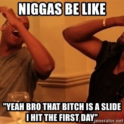 """Jay-Z & Kanye Laughing - NIGGAS BE LIKE """"YEAH BRO THAT BITCH IS A SLIDE I HIT THE FIRST DAY"""""""