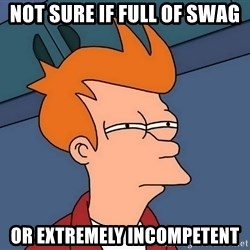 Futurama Fry - not sure if full of swag or extremely incompetent