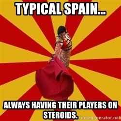Typical_Spain - typical spain... always having their players on steroids.