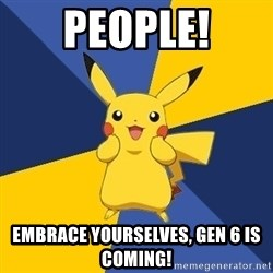 Pokemon Logic  - People! Embrace yourselves, Gen 6 is coming!
