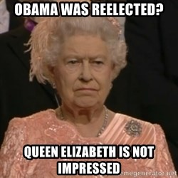 Queen Elizabeth Is Not Impressed  - Obama was reelected? QUEen elizabeth is not impressed