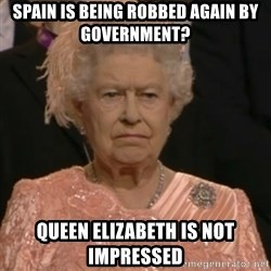 Queen Elizabeth Is Not Impressed  - spain is being robbed again by government? queen elizabeth is not impressed