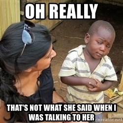 skeptical black kid - OH REALLY  THAT'S NOT WHAT SHE SAID WHEN I WAS TALKING TO HER