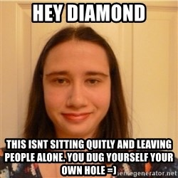 Scary b*tch. - hey diamond this isnt sitting quitly and leaving people alone. you dug yourself your own hole =)