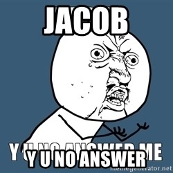 Y U No Answer Me - Jacob Y u no answer