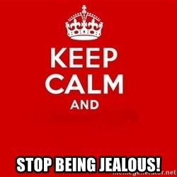 Keep Calm 2 - stop being jealous!
