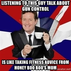 Piers Morgan  - Listening to this guy talk about gun control  is like taking fitness advice from honey boo boo's mom