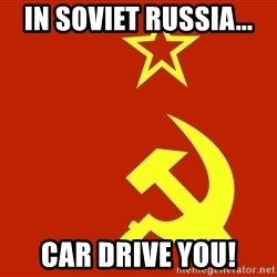 In Soviet Russia - in soviet russia... car drive you!