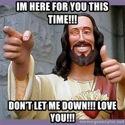 buddy jesus - IM HERE FOR YOU THIS TIME!!! DON'T LET ME DOWN!!! LOVE YOU!!!