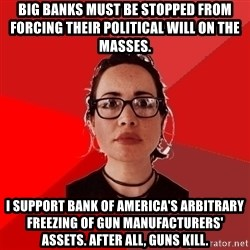 Liberal Douche Garofalo - big banks must be stopped from forcing their political will on the masses. i support bank of america's arbitrary freezing of gun manufacturers'  assets. after all, guns kill.