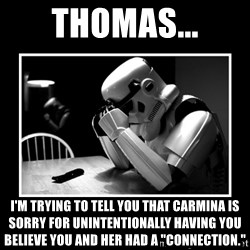 "Sad Trooper - thomas... i'm trying to tell you that carmina is sorry for unintentionally having you believe you and her had a ""connection."""
