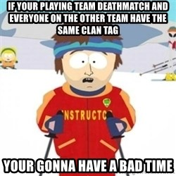 Bad time ski instructor 1 - IF YOUR PLAYING TEAM DEATHMATCH AND EVERYONE ON THE OTHER TEAM HAVE THE SAME CLAN TAG YOUR GONNA HAVE A BAD TIME