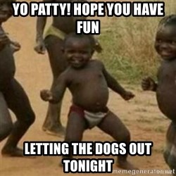 Black Kid - Yo patty! Hope you have fun  Letting the dogs out tonight