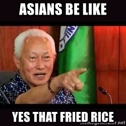 ALFREDO LIM MEME - ASIANS BE LIKE YES THAT FRIED RICE