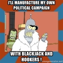 Blackjack and hookers bender - i'll manufacture my own political campaign with blackjack and hookers !