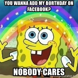 Spongebob - Nobody Cares! - You wanna add my borthday on facebook? Nobody cares