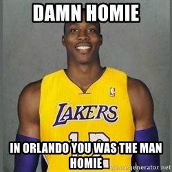 Dwight Howard Lakers - DAMN HOMIE IN ORLANDO YOU WAS THE MAN HOMIE