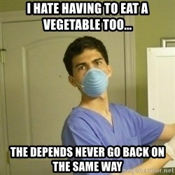 SCUMBAG NURSE GUY - i hate having to eat a vegetable TOO... the depends never go back on the same way