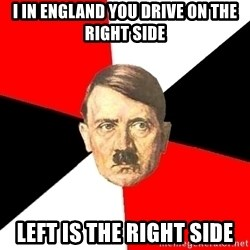 Advice Hitler - I IN ENGLAND YOU DRIVE ON THE RIGHT SIDE LEFT IS THE RIGHT SIDE
