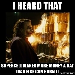 Not about the money joker - I heard that SuperCell makes more money a day than Fire can burn it.