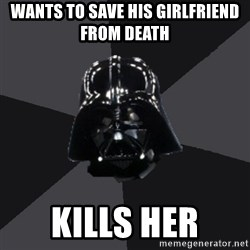 Vader_advice - WANTS TO SAVE HIS GIRLFRIEND FROM DEATH  kills her