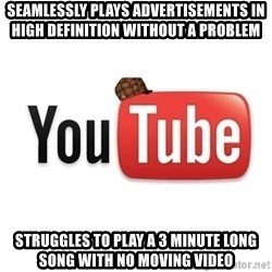 Scumbag Youtube - seamlessly plays ADVERTISEMENTS in high DEFINITION without a problem   struggles to play a 3 minute long song with no moving video