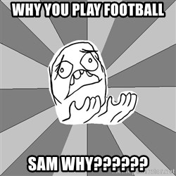 Whyyy??? - why you play football sam why??????