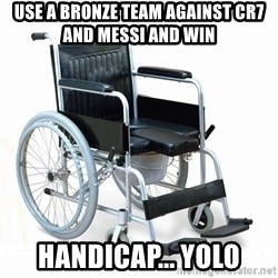 wheelchair watchout - Use a bronze team against cr7 and messi and win  handicap... yolo