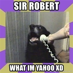 Yes, this is dog! - sir robert what im yahoo xd