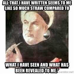 """St. Thomas Aquinas - All that I have written seems to me like so much straw compared to  what I have seen and what has been revealed to me."""""""
