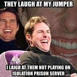 Tom Cruise laugh - THEY LAUGH AT MY JUMPER I LAIGH AT THEM NOT PLAYING ON ISOLATION PRISON SERVER