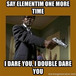 say what one more time - SAY ELEMENTIM ONE MORE TIME I DARE YOU, I DOUBLE DARE YOU