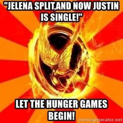 "Typical fan of the hunger games - ""JELENA SPLIT,AND NOW JUSTIN IS SINGLE!"" LET THE HUNGER GAMES BEGIN!"